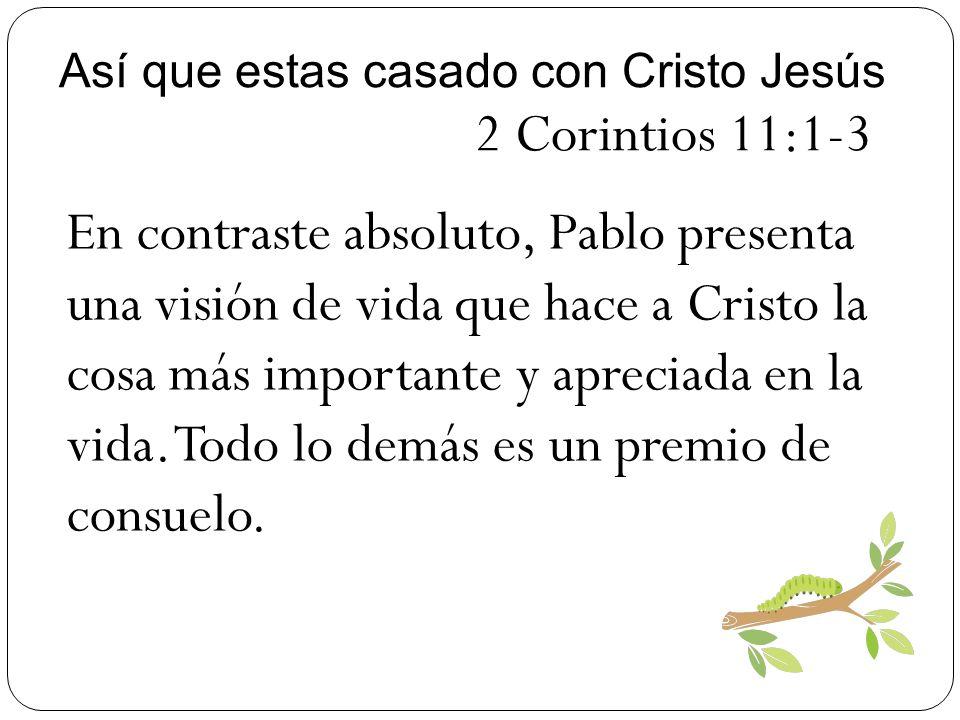 Así que estas casado con Cristo Jesús 2 Corintios 11:1-3 En contraste absoluto, Pablo presenta una visión de vida que hace a Cristo la cosa más import