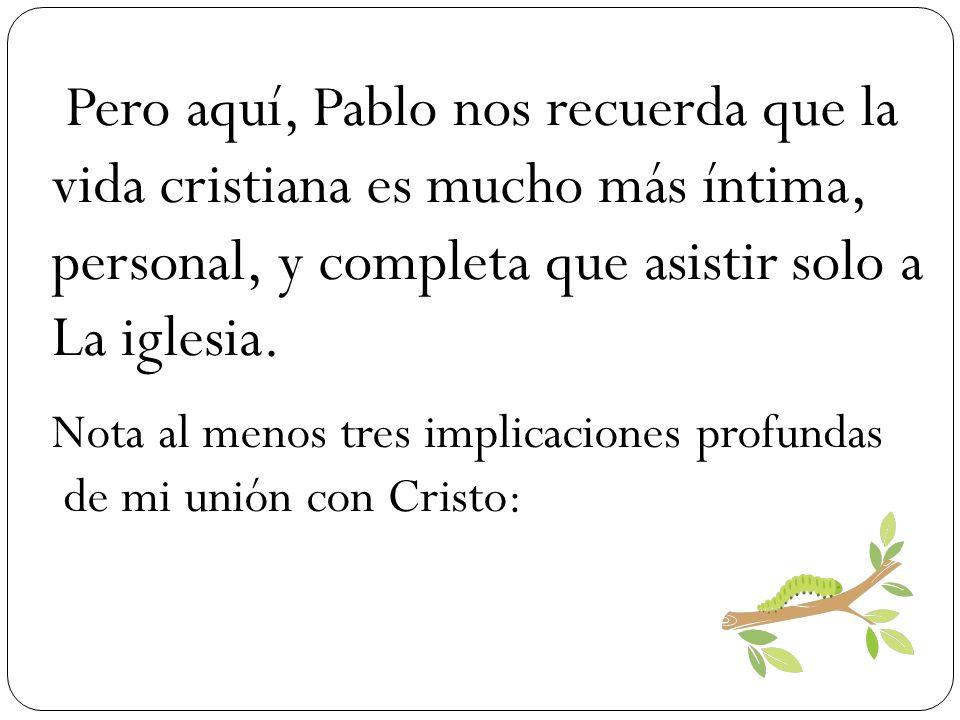 Pero aquí, Pablo nos recuerda que la vida cristiana es mucho más íntima, personal, y completa que asistir solo a La iglesia. Nota al menos tres implic