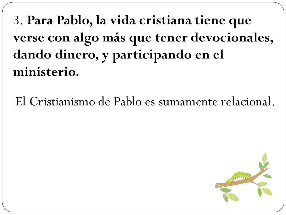 3. Para Pablo, la vida cristiana tiene que verse con algo más que tener devocionales, dando dinero, y participando en el ministerio. El Cristianismo d