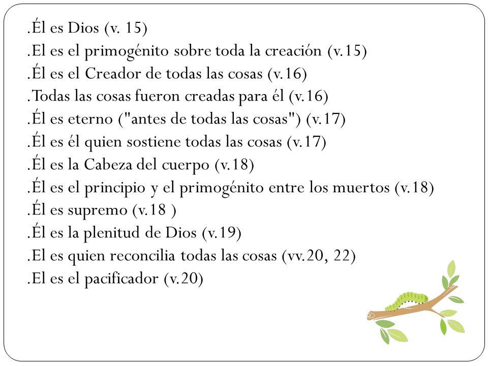 .Él es Dios (v. 15).El es el primogénito sobre toda la creación (v.15).Él es el Creador de todas las cosas (v.16).Todas las cosas fueron creadas para