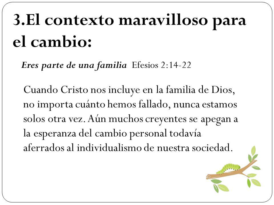 3.El contexto maravilloso para el cambio: Eres parte de una familia Efesios 2:14-22 Cuando Cristo nos incluye en la familia de Dios, no importa cuánto