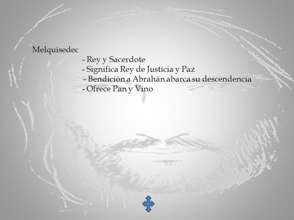 Melquisedec - Rey y Sacerdote - Significa Rey de Justicia y Paz - Bendición a Abrahán abarca su descendencia - Ofrece Pan y Vino