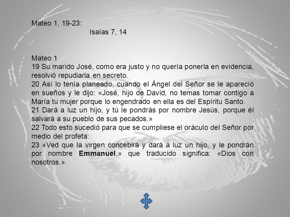 Mateo 1, 19-23: Isaías 7, 14 Mateo 1 19 Su marido José, como era justo y no quería ponerla en evidencia, resolvió repudiarla en secreto. 20 Así lo ten