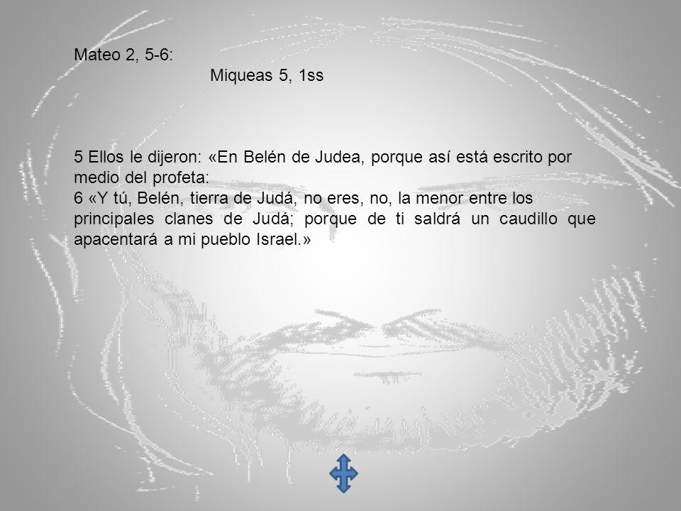 Mateo 2, 5-6: Miqueas 5, 1ss 5 Ellos le dijeron: «En Belén de Judea, porque así está escrito por medio del profeta: 6 «Y tú, Belén, tierra de Judá, no