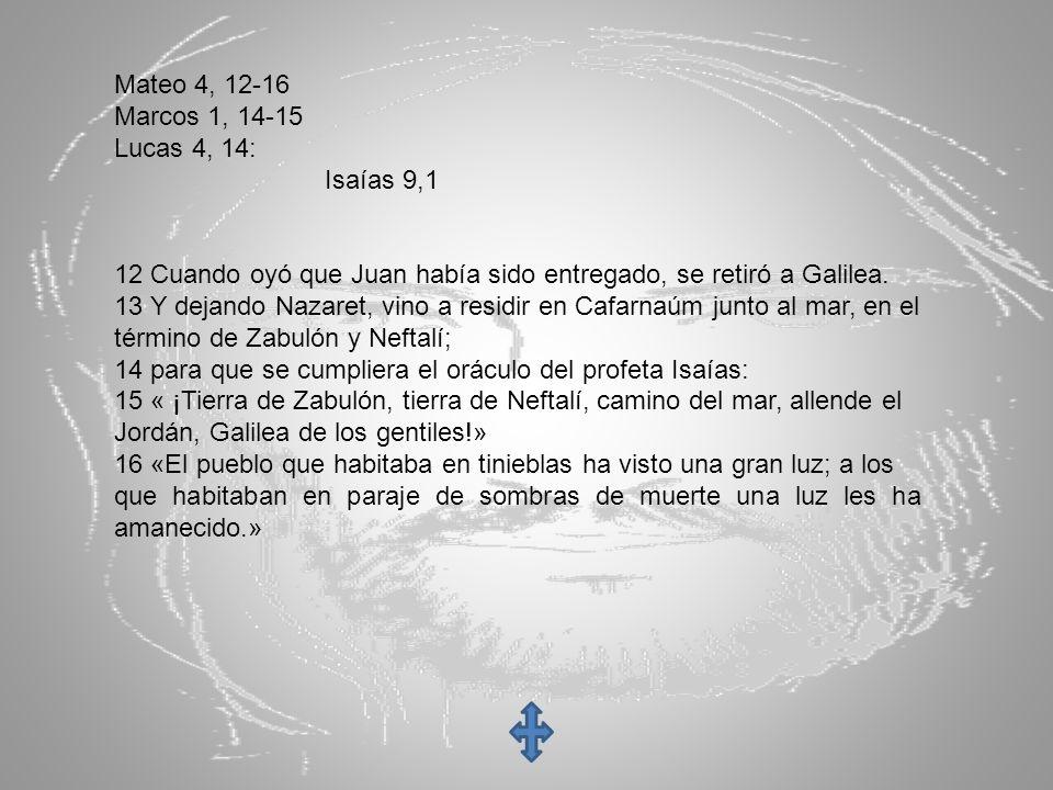 Mateo 4, 12-16 Marcos 1, 14-15 Lucas 4, 14: Isaías 9,1 12 Cuando oyó que Juan había sido entregado, se retiró a Galilea. 13 Y dejando Nazaret, vino a