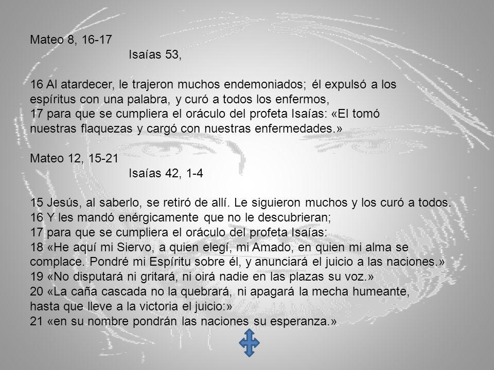 Mateo 8, 16-17 Isaías 53, 16 Al atardecer, le trajeron muchos endemoniados; él expulsó a los espíritus con una palabra, y curó a todos los enfermos, 1