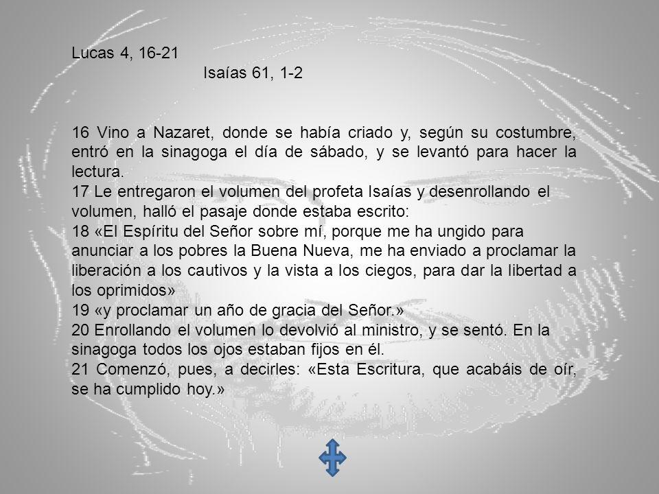 Lucas 4, 16-21 Isaías 61, 1-2 16 Vino a Nazaret, donde se había criado y, según su costumbre, entró en la sinagoga el día de sábado, y se levantó para