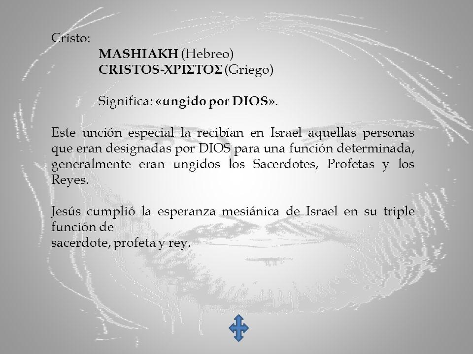 Cristo: MASHIAKH (Hebreo) CRISTOS-ΧΡΙΣΤΟΣ (Griego) Significa: «ungido por DIOS». Este unción especial la recibían en Israel aquellas personas que eran
