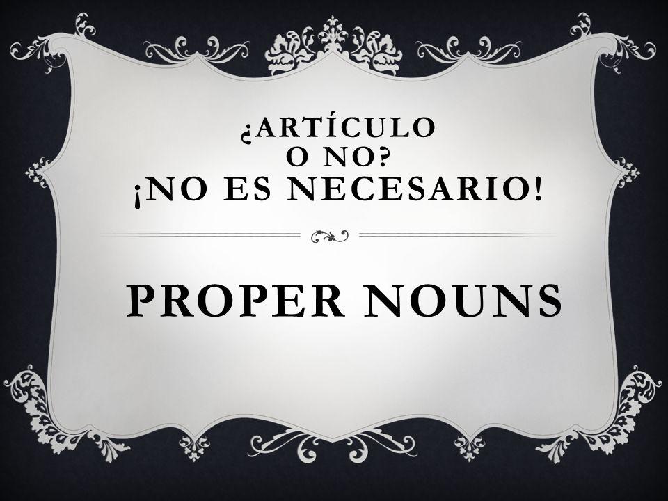 PROPER NOUNS ¿ARTÍCULO O NO ¡NO ES NECESARIO!