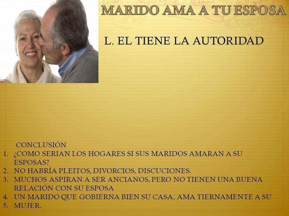L. EL TIENE LA AUTORIDAD CONCLUSIÓN 1.¿COMO SERIAN LOS HOGARES SI SUS MARIDOS AMARAN A SU ESPOSAS? 2.NO HABRÍA PLEITOS, DIVORCIOS, DISCUCIONES. 3.MUCH