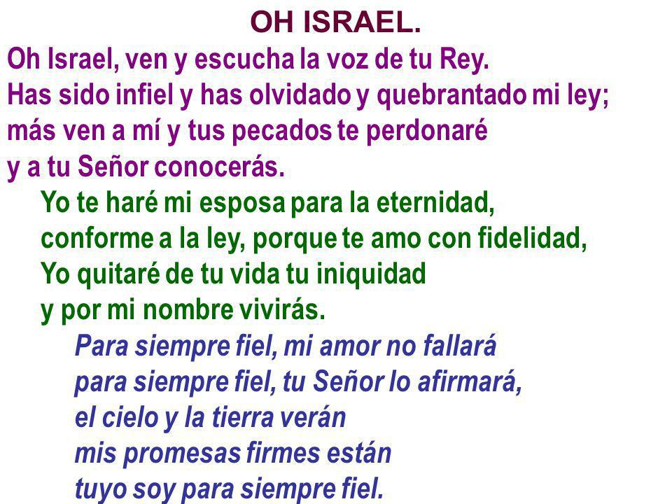 OH ISRAEL. Oh Israel, ven y escucha la voz de tu Rey. Has sido infiel y has olvidado y quebrantado mi ley; más ven a mí y tus pecados te perdonaré y a