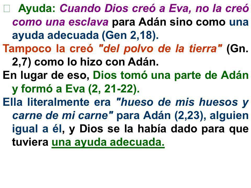 Ayuda: Cuando Dios creó a Eva, no la creó como una esclava para Adán sino como una ayuda adecuada (Gen 2,18). Tampoco la creó