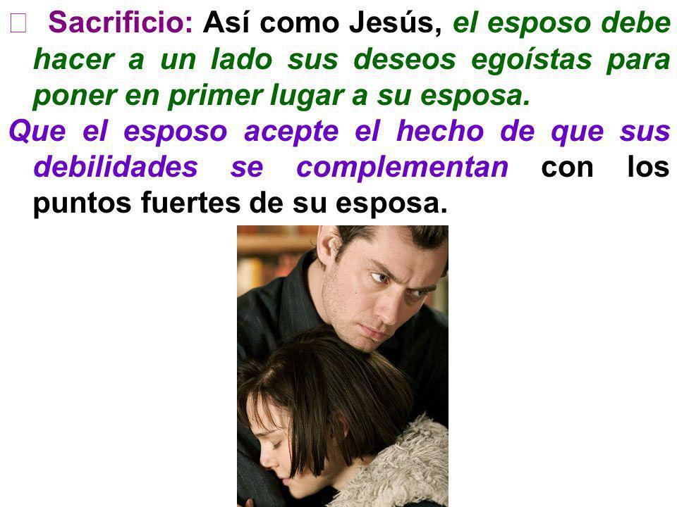 Sacrificio: Así como Jesús, el esposo debe hacer a un lado sus deseos egoístas para poner en primer lugar a su esposa. Que el esposo acepte el hecho d