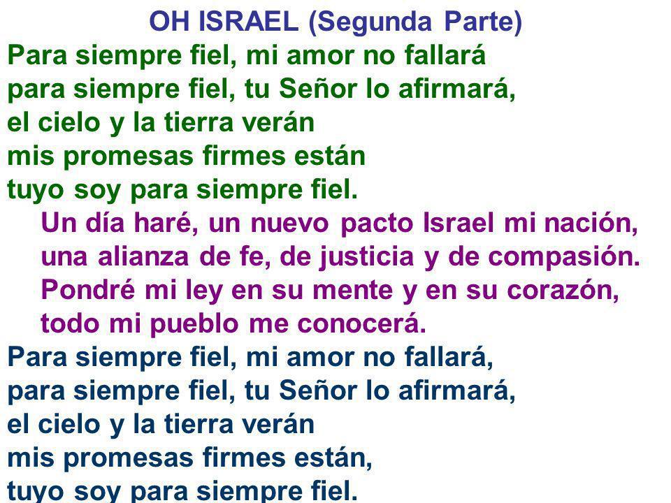 OH ISRAEL (Segunda Parte) Para siempre fiel, mi amor no fallará para siempre fiel, tu Señor lo afirmará, el cielo y la tierra verán mis promesas firme