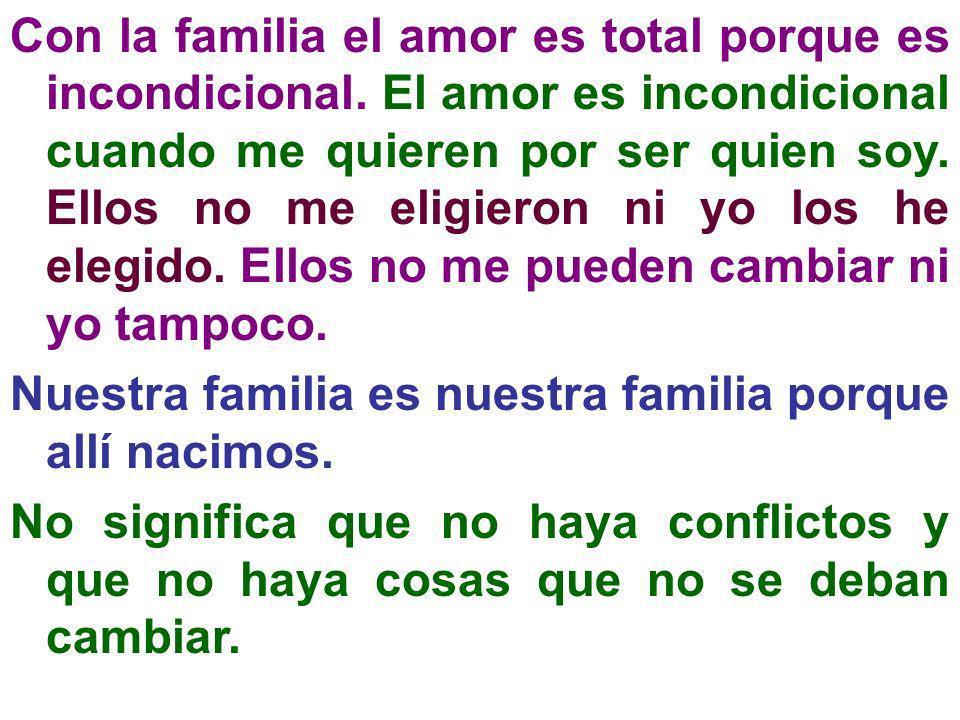 Con la familia el amor es total porque es incondicional. El amor es incondicional cuando me quieren por ser quien soy. Ellos no me eligieron ni yo los