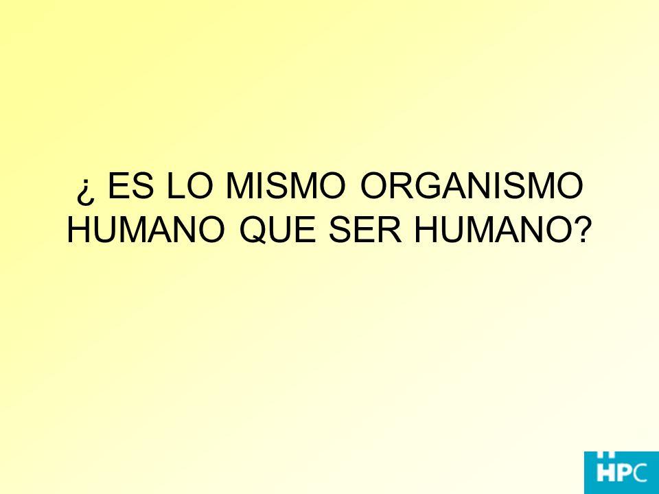 ¿ ES LO MISMO ORGANISMO HUMANO QUE SER HUMANO?