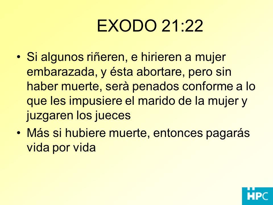 EXODO 21:22 Si algunos riñeren, e hirieren a mujer embarazada, y ésta abortare, pero sin haber muerte, serà penados conforme a lo que les impusiere el