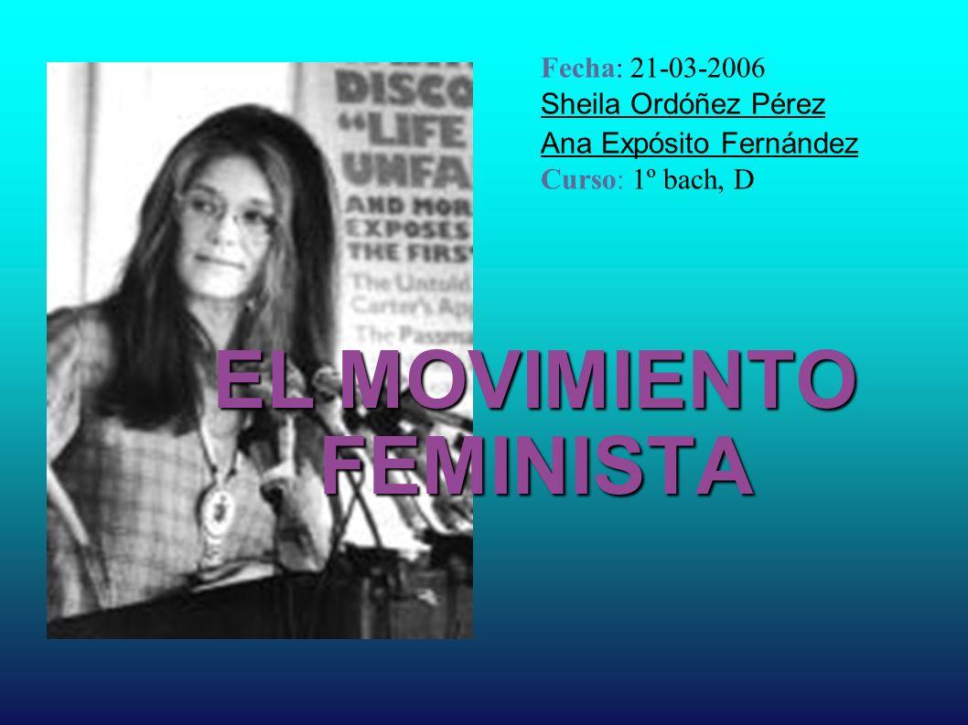 EL MOVIMIENTO FEMINISTA Fecha: 21-03-2006 Sheila Ordóñez Pérez Ana Expósito Fernández Curso: 1º bach, D