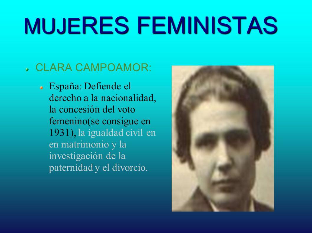 MUJE RES FEMINISTAS CLARA CAMPOAMOR: España: Defiende el derecho a la nacionalidad, la concesión del voto femenino(se consigue en 1931), la igualdad c