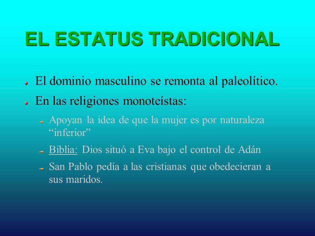 EL ESTATUS TRADICIONAL El dominio masculino se remonta al paleolítico. En las religiones monoteístas: Apoyan la idea de que la mujer es por naturaleza