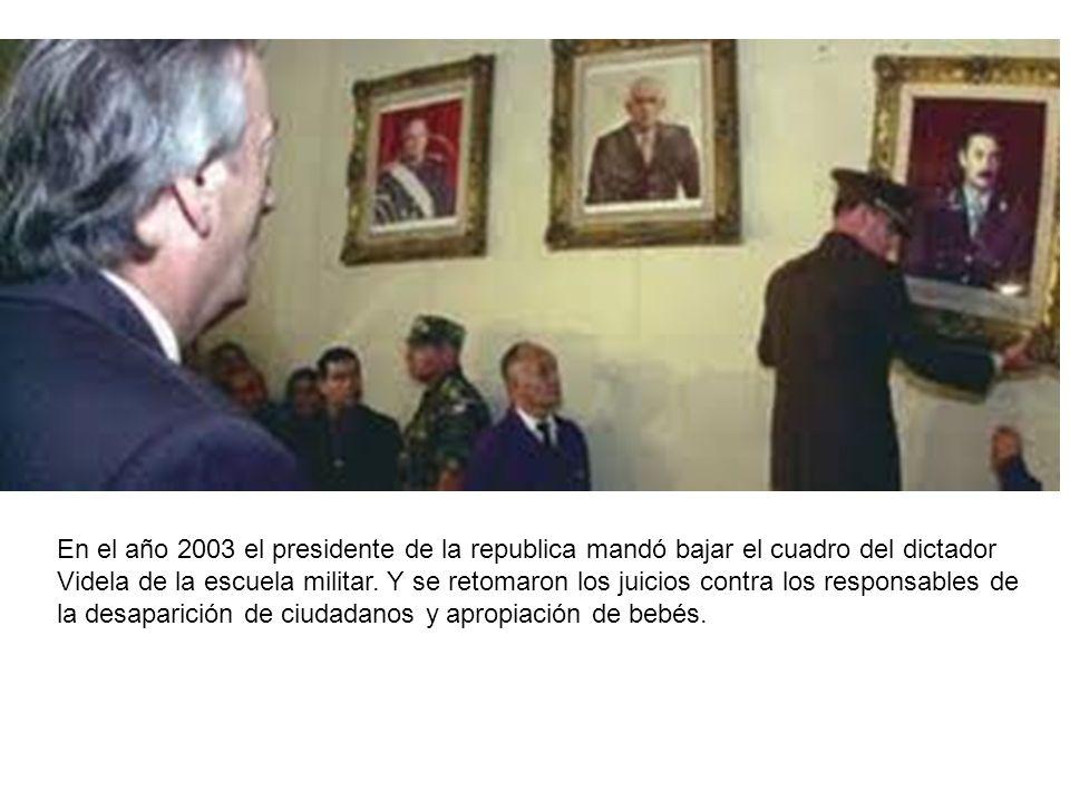En el año 2003 el presidente de la republica mandó bajar el cuadro del dictador Videla de la escuela militar. Y se retomaron los juicios contra los re