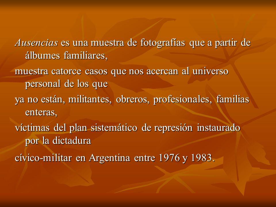 Ausencias es una muestra de fotografías que a partir de álbumes familiares, muestra catorce casos que nos acercan al universo personal de los que ya no están, militantes, obreros, profesionales, familias enteras, víctimas del plan sistemático de represión instaurado por la dictadura cívico-militar en Argentina entre 1976 y 1983.