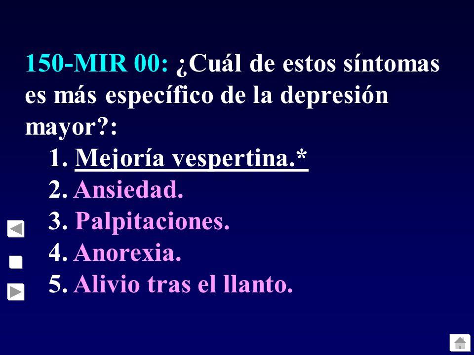 150-MIR 00: ¿Cuál de estos síntomas es más específico de la depresión mayor?: 1. Mejoría vespertina.* 2. Ansiedad. 3. Palpitaciones. 4. Anorexia. 5. A