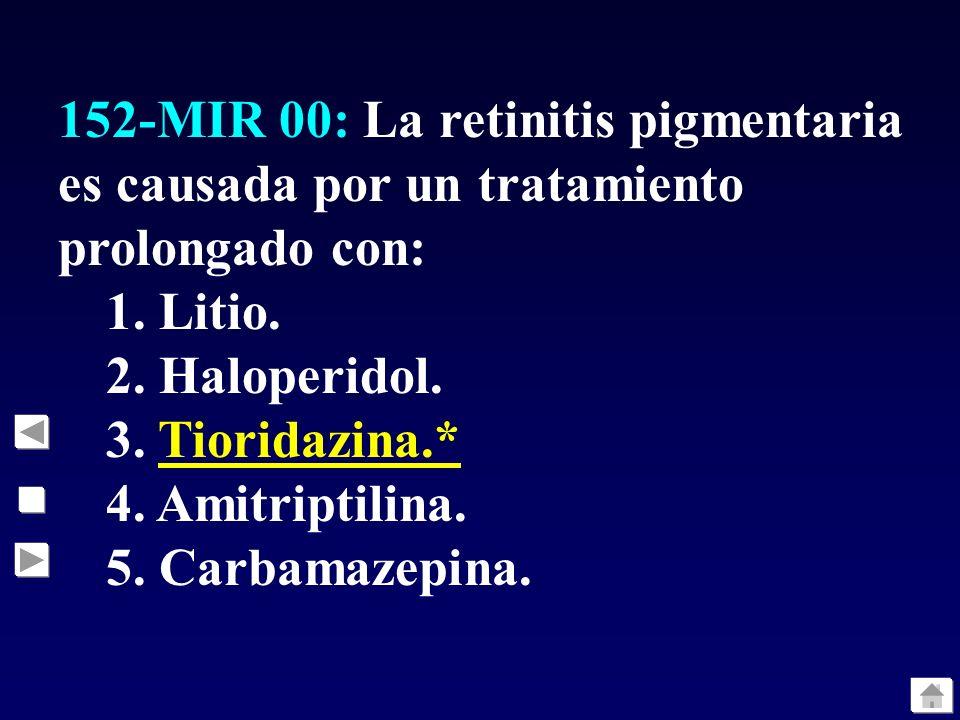 152-MIR 00: La retinitis pigmentaria es causada por un tratamiento prolongado con: 1. Litio. 2. Haloperidol. 3. Tioridazina.* 4. Amitriptilina. 5. Car