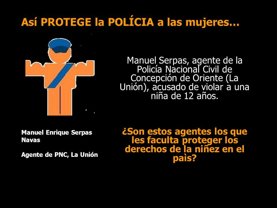 Así PROTEGE la POLÍCIA a las mujeres… Manuel Serpas, agente de la Policía Nacional Civil de Concepción de Oriente (La Unión), acusado de violar a una niña de 12 años.