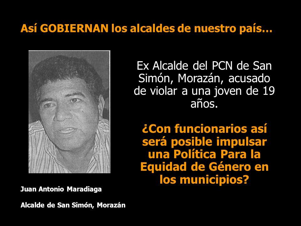 Así GOBIERNAN los alcaldes de nuestro país… Juan Antonio Maradiaga Alcalde de San Simón, Morazán Ex Alcalde del PCN de San Simón, Morazán, acusado de violar a una joven de 19 años.