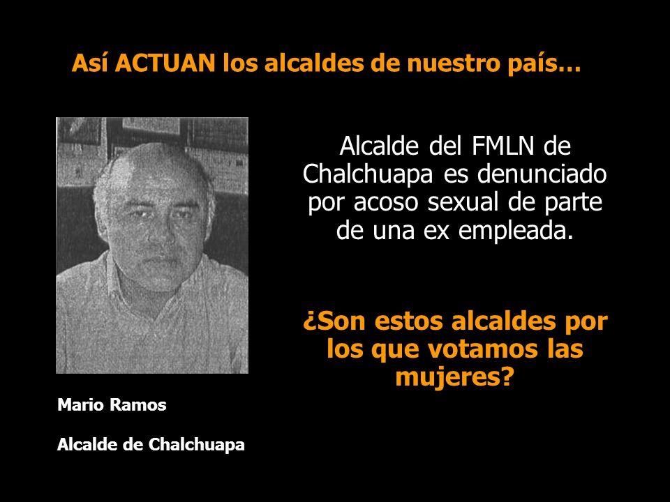 Así ACTUAN los alcaldes de nuestro país… Mario Ramos Alcalde de Chalchuapa Alcalde del FMLN de Chalchuapa es denunciado por acoso sexual de parte de una ex empleada.
