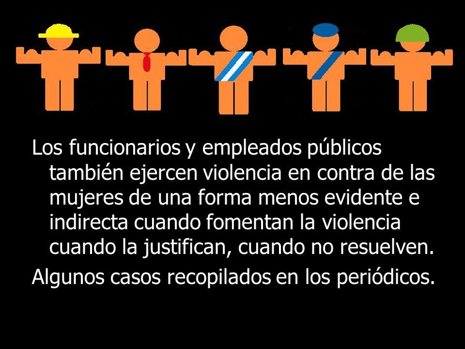 Los funcionarios y empleados públicos también ejercen violencia en contra de las mujeres de una forma menos evidente e indirecta cuando fomentan la violencia cuando la justifican, cuando no resuelven.