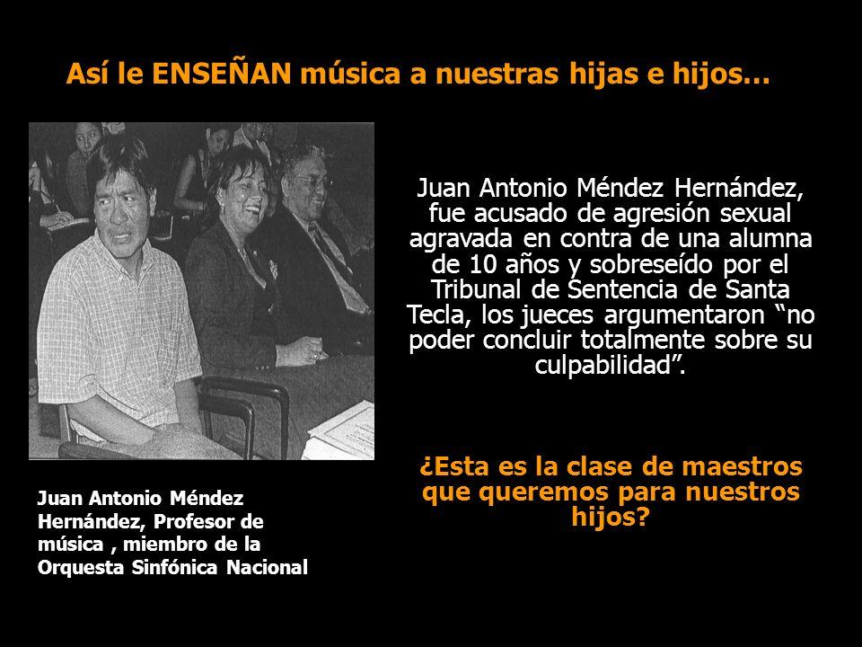 Así le ENSEÑAN música a nuestras hijas e hijos… Juan Antonio Méndez Hernández, fue acusado de agresión sexual agravada en contra de una alumna de 10 años y sobreseído por el Tribunal de Sentencia de Santa Tecla, los jueces argumentaron no poder concluir totalmente sobre su culpabilidad.