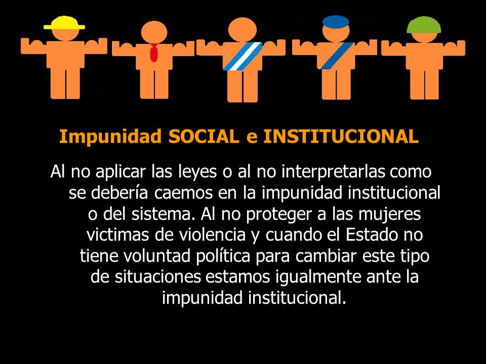 Impunidad SOCIAL e INSTITUCIONAL Al no aplicar las leyes o al no interpretarlas como se debería caemos en la impunidad institucional o del sistema. Al