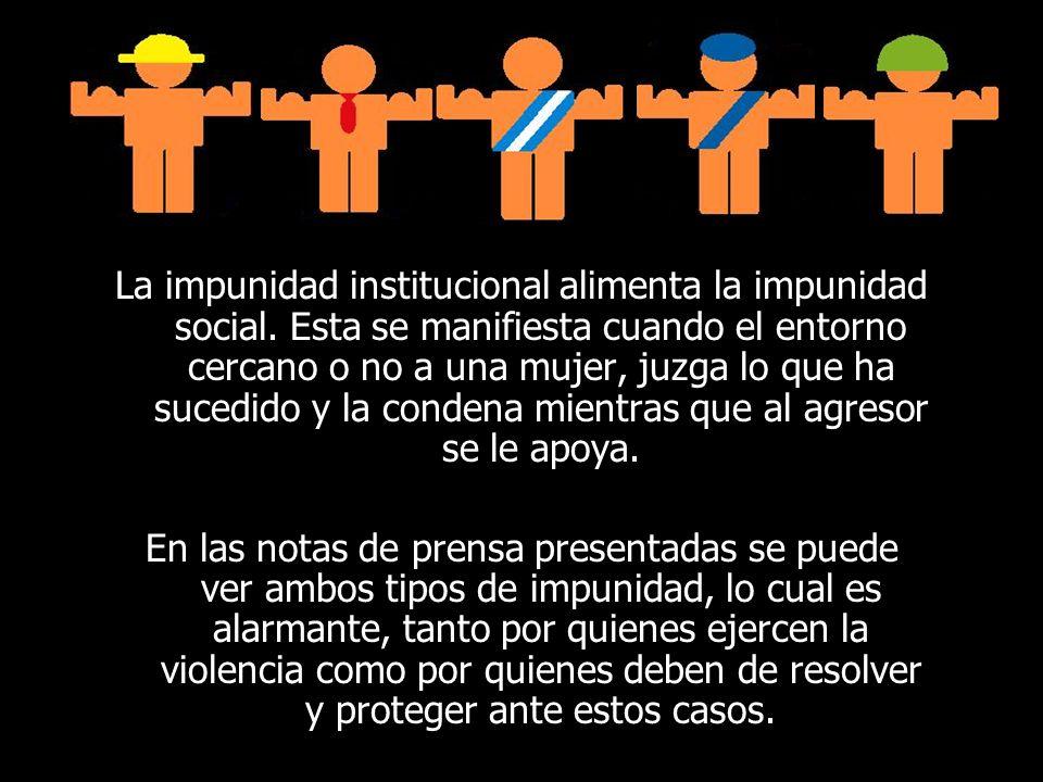 La impunidad institucional alimenta la impunidad social. Esta se manifiesta cuando el entorno cercano o no a una mujer, juzga lo que ha sucedido y la