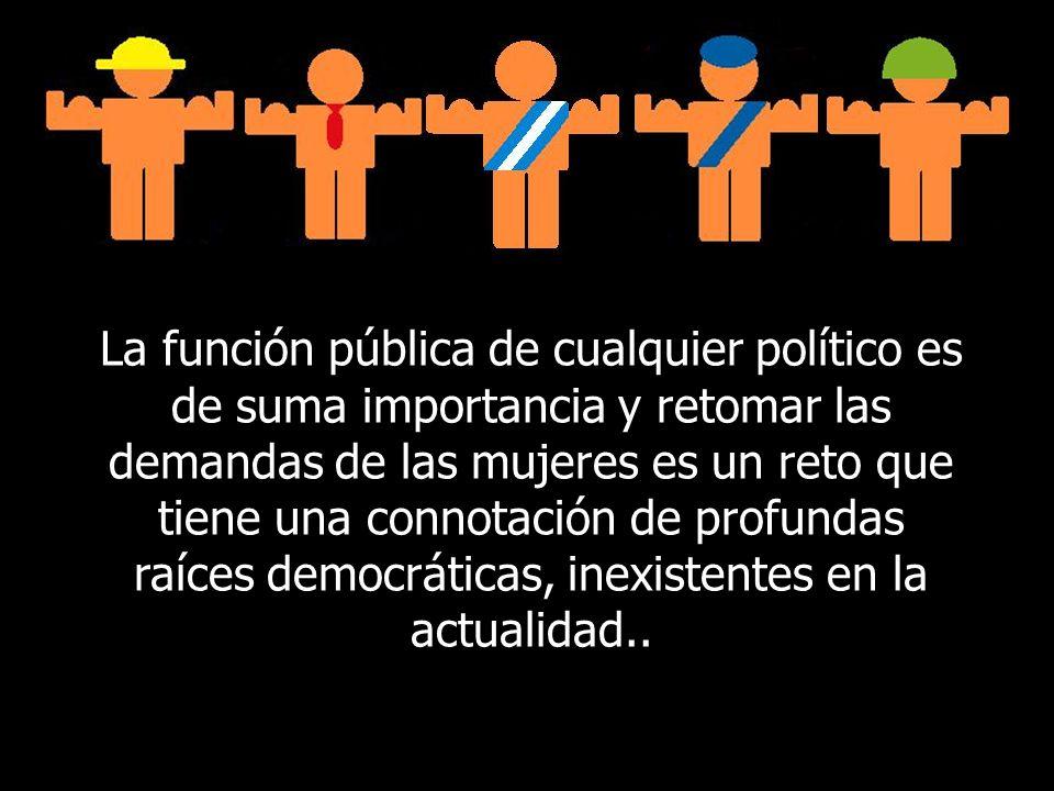 La función pública de cualquier político es de suma importancia y retomar las demandas de las mujeres es un reto que tiene una connotación de profundas raíces democráticas, inexistentes en la actualidad..