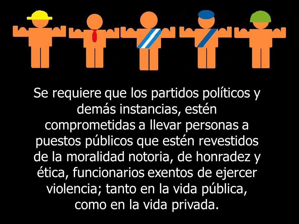 Se requiere que los partidos políticos y demás instancias, estén comprometidas a llevar personas a puestos públicos que estén revestidos de la moralidad notoria, de honradez y ética, funcionarios exentos de ejercer violencia; tanto en la vida pública, como en la vida privada.