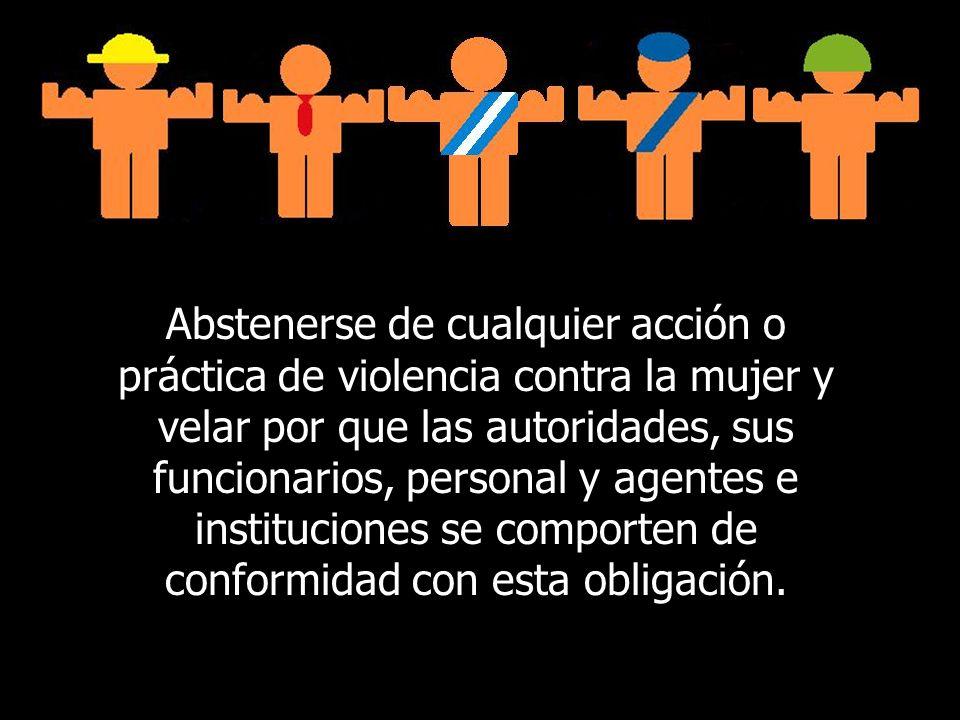 Abstenerse de cualquier acción o práctica de violencia contra la mujer y velar por que las autoridades, sus funcionarios, personal y agentes e institu
