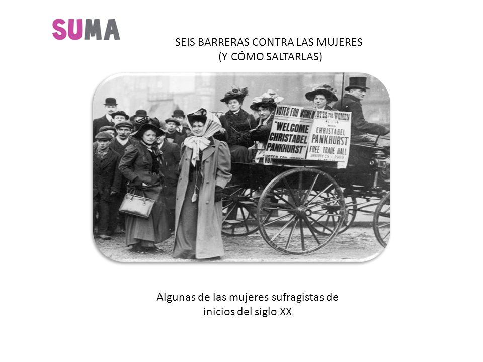 SEIS BARRERAS CONTRA LAS MUJERES (Y CÓMO SALTARLAS) Algunas de las mujeres sufragistas de inicios del siglo XX