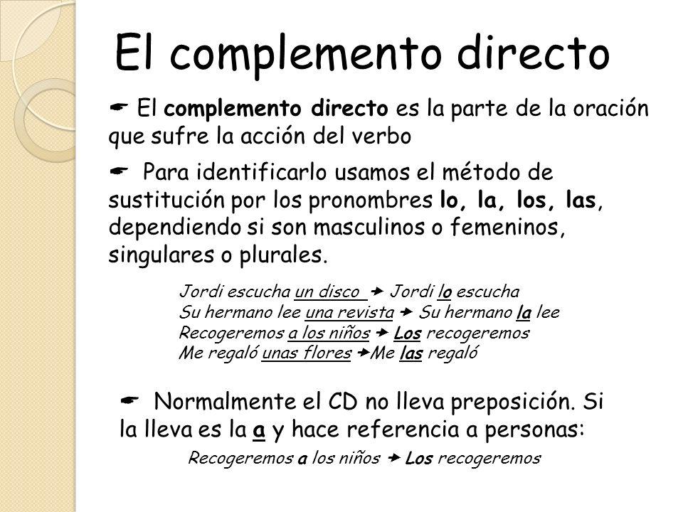 El complemento directo El complemento directo es la parte de la oración que sufre la acción del verbo Para identificarlo usamos el método de sustituci