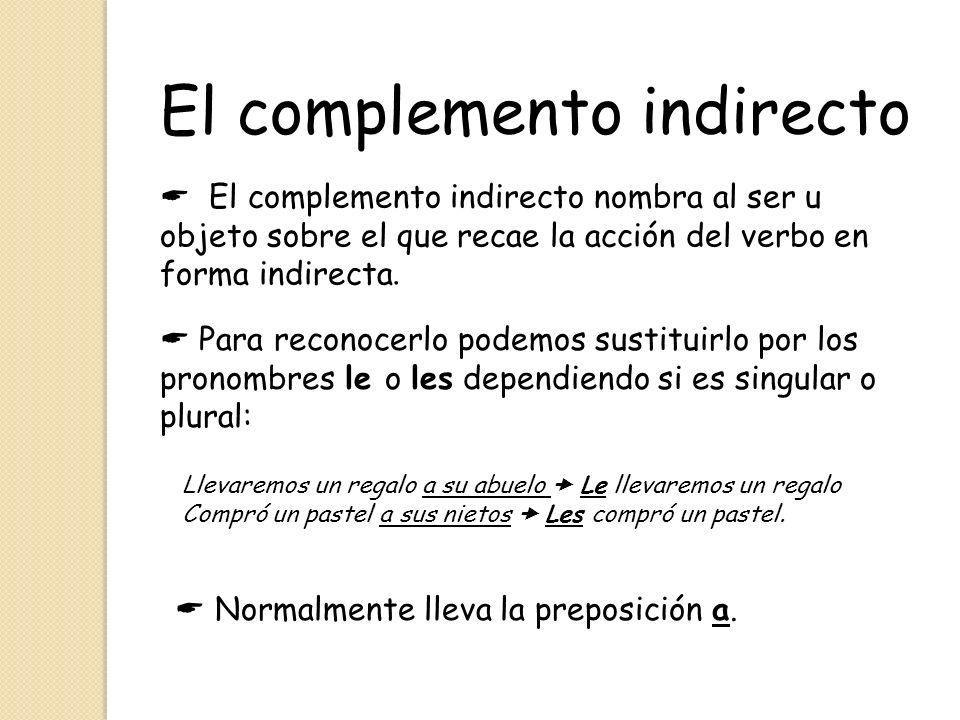 El complemento indirecto El complemento indirecto nombra al ser u objeto sobre el que recae la acción del verbo en forma indirecta. Para reconocerlo p