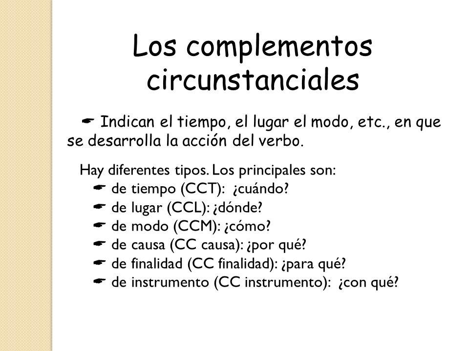 Los complementos circunstanciales Hay diferentes tipos. Los principales son: de tiempo (CCT): ¿cuándo? de lugar (CCL): ¿dónde? de modo (CCM): ¿cómo? d