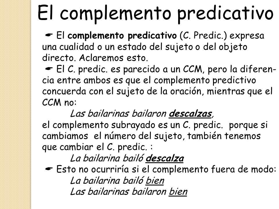 El complemento predicativo El complemento predicativo (C. Predic.) expresa una cualidad o un estado del sujeto o del objeto directo. Aclaremos esto. E