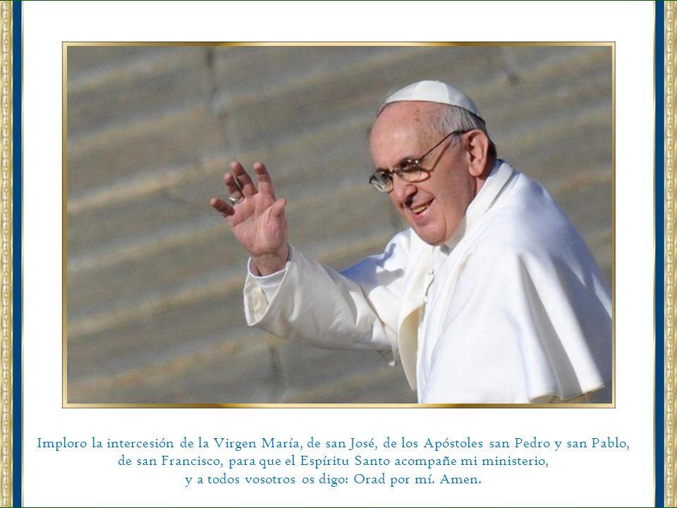 Imploro la intercesión de la Virgen María, de san José, de los Apóstoles san Pedro y san Pablo, de san Francisco, para que el Espíritu Santo acompañe