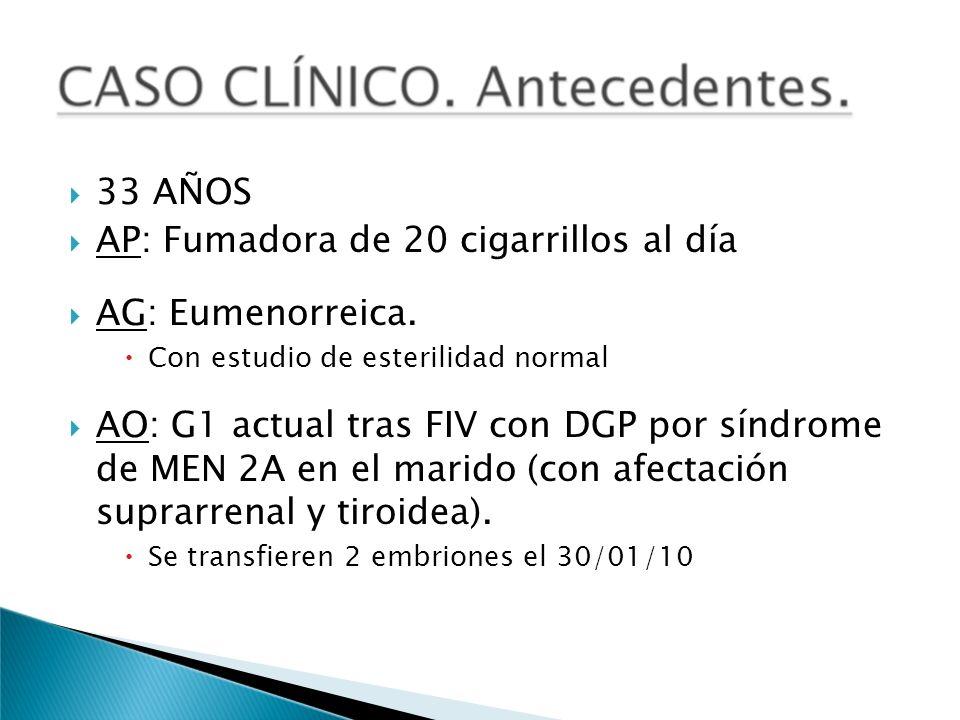 33 AÑOS AP: Fumadora de 20 cigarrillos al día AG: Eumenorreica. Con estudio de esterilidad normal AO: G1 actual tras FIV con DGP por síndrome de MEN 2