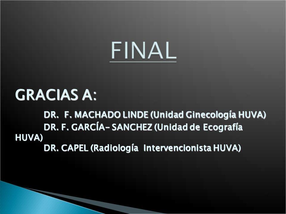 GRACIAS A: DR. F. MACHADO LINDE (Unidad Ginecología HUVA) DR. F. GARCÍA- SANCHEZ (Unidad de Ecografía HUVA) DR. CAPEL (Radiología Intervencionista HUV