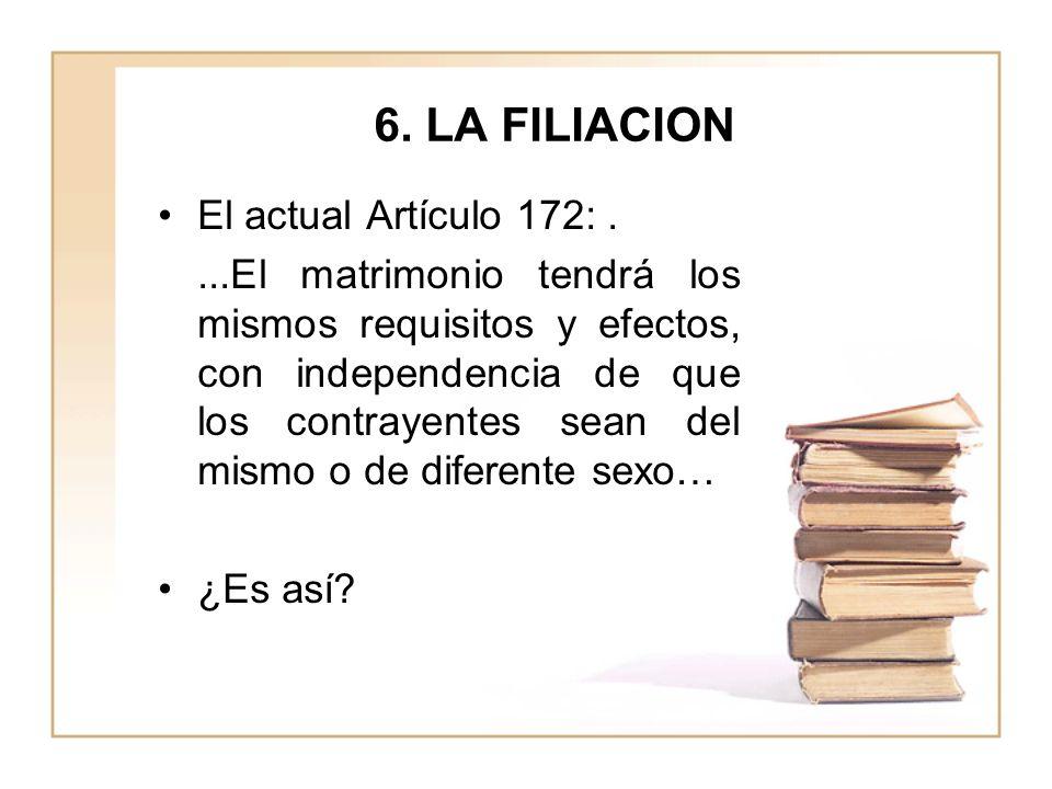 6. LA FILIACION El actual Artículo 172:....El matrimonio tendrá los mismos requisitos y efectos, con independencia de que los contrayentes sean del mi