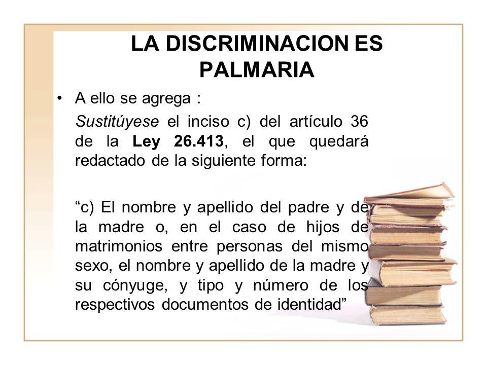 LA DISCRIMINACION ES PALMARIA A ello se agrega : Sustitúyese el inciso c) del artículo 36 de la Ley 26.413, el que quedará redactado de la siguiente forma: c) El nombre y apellido del padre y de la madre o, en el caso de hijos de matrimonios entre personas del mismo sexo, el nombre y apellido de la madre y su cónyuge, y tipo y número de los respectivos documentos de identidad