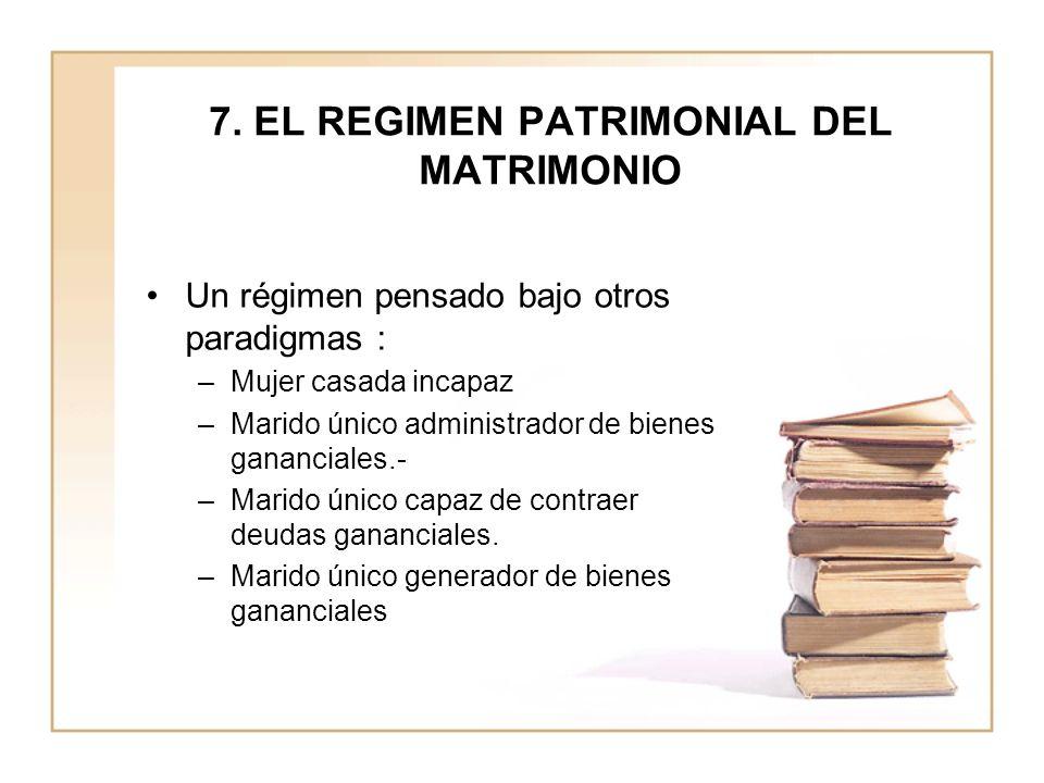 7. EL REGIMEN PATRIMONIAL DEL MATRIMONIO Un régimen pensado bajo otros paradigmas : –Mujer casada incapaz –Marido único administrador de bienes gananc