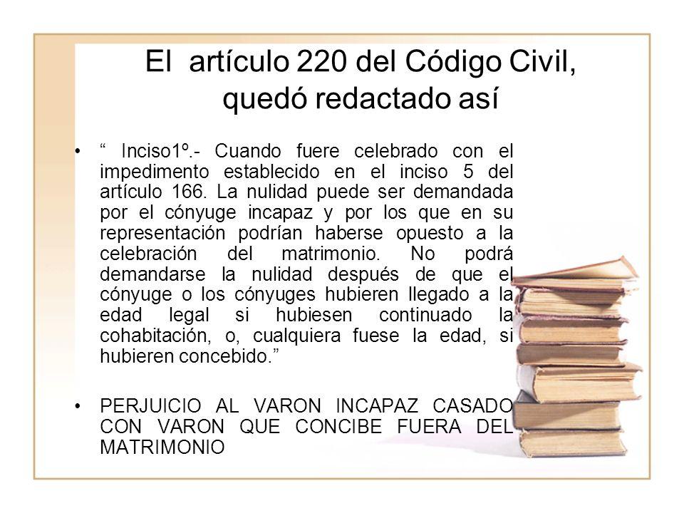 El artículo 220 del Código Civil, quedó redactado así Inciso1º.- Cuando fuere celebrado con el impedimento establecido en el inciso 5 del artículo 166.